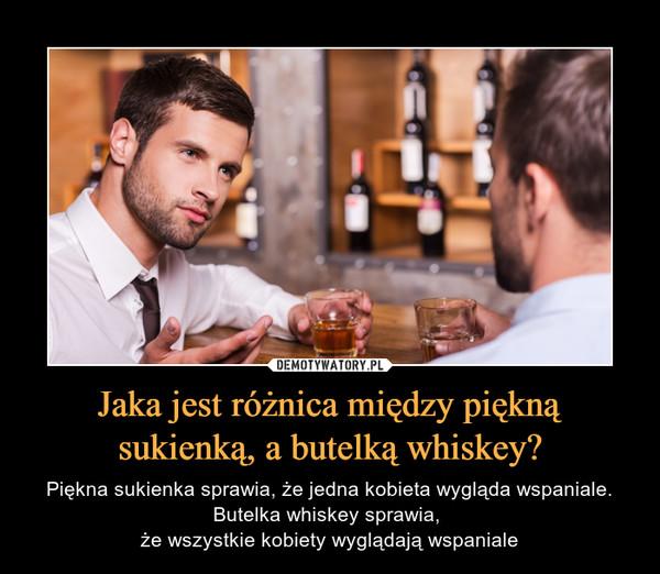 Jaka jest różnica między piękną sukienką, a butelką whiskey? – Piękna sukienka sprawia, że jedna kobieta wygląda wspaniale. Butelka whiskey sprawia, że wszystkie kobiety wyglądają wspaniale