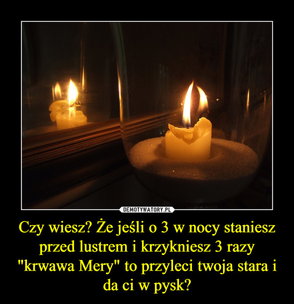 """Czy wiesz? Że jeśli o 3 w nocy staniesz przed lustrem i krzykniesz 3 razy """"krwawa Mery"""" to przyleci twoja stara i da ci w pysk? –"""