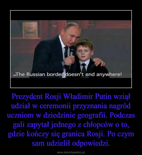 Prezydent Rosji Władimir Putin wziął udział w ceremonii przyznania nagród uczniom w dziedzinie geografii. Podczas gali zapytał jednego z chłopców o to, gdzie kończy się granica Rosji. Po czym sam udzielił odpowiedzi. –