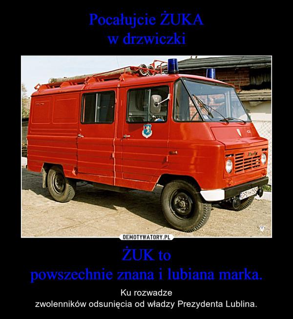 ŻUK topowszechnie znana i lubiana marka. – Ku rozwadzezwolenników odsunięcia od władzy Prezydenta Lublina.