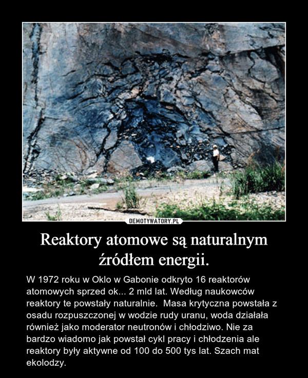 Reaktory atomowe są naturalnym źródłem energii. – W 1972 roku w Oklo w Gabonie odkryto 16 reaktorów atomowych sprzed ok... 2 mld lat. Według naukowców reaktory te powstały naturalnie.  Masa krytyczna powstała z osadu rozpuszczonej w wodzie rudy uranu, woda działała również jako moderator neutronów i chłodziwo. Nie za bardzo wiadomo jak powstał cykl pracy i chłodzenia ale reaktory były aktywne od 100 do 500 tys lat. Szach mat ekolodzy.