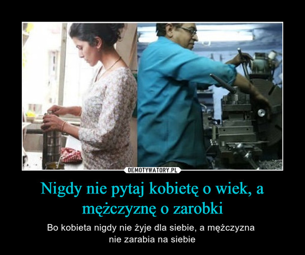 Nigdy nie pytaj kobietę o wiek, a mężczyznę o zarobki – Bo kobieta nigdy nie żyje dla siebie, a mężczyzna nie zarabia na siebie