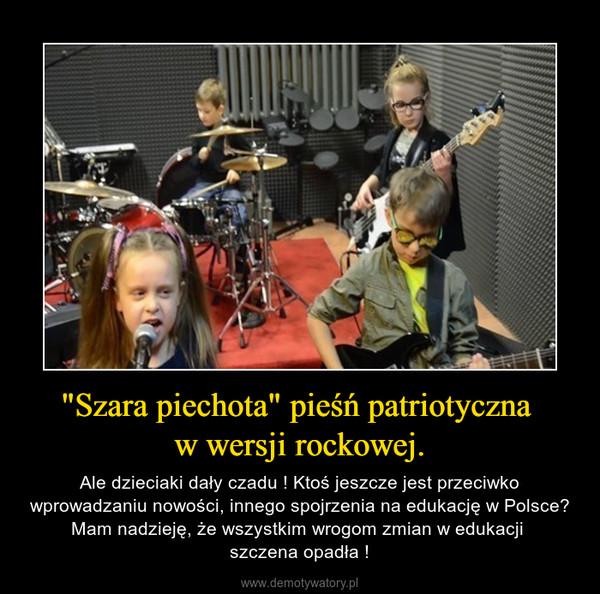"""""""Szara piechota"""" pieśń patriotyczna w wersji rockowej. – Ale dzieciaki dały czadu ! Ktoś jeszcze jest przeciwko wprowadzaniu nowości, innego spojrzenia na edukację w Polsce?Mam nadzieję, że wszystkim wrogom zmian w edukacji szczena opadła !"""