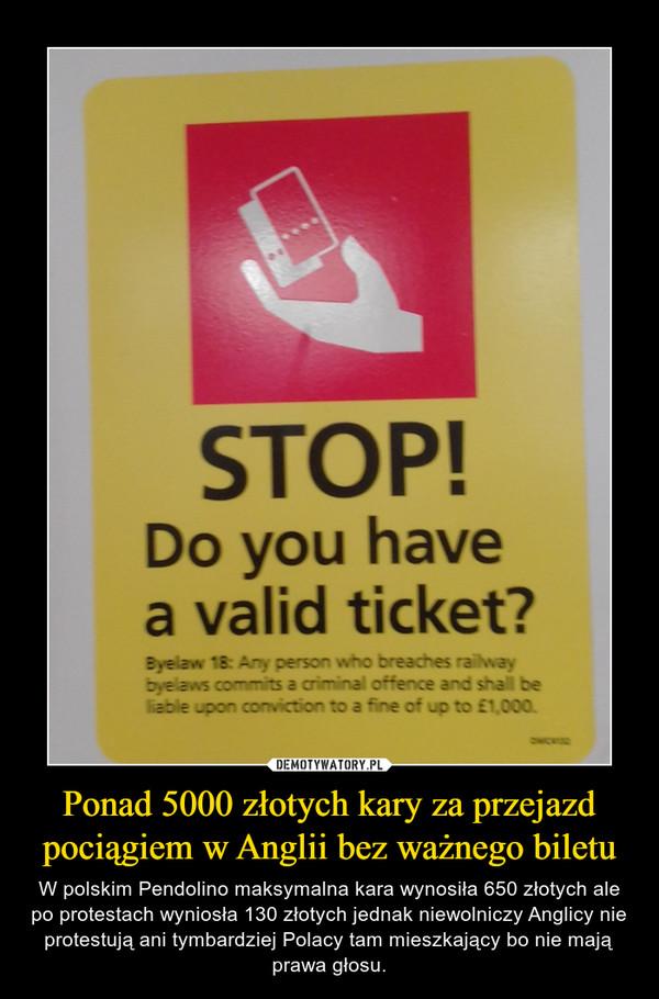 Ponad 5000 złotych kary za przejazd pociągiem w Anglii bez ważnego biletu – W polskim Pendolino maksymalna kara wynosiła 650 złotych ale po protestach wyniosła 130 złotych jednak niewolniczy Anglicy nie protestują ani tymbardziej Polacy tam mieszkający bo nie mają prawa głosu.