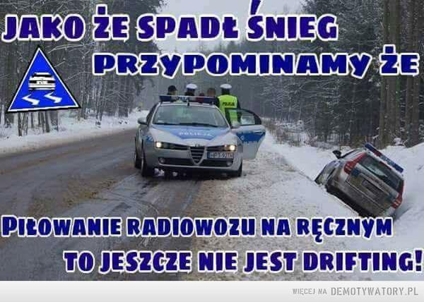 Ten okres w roku –  Jako, że spadł śnieg przypominamy, żePiłowanie radiowozu na ręcznym to jeszcze nie jest drifting