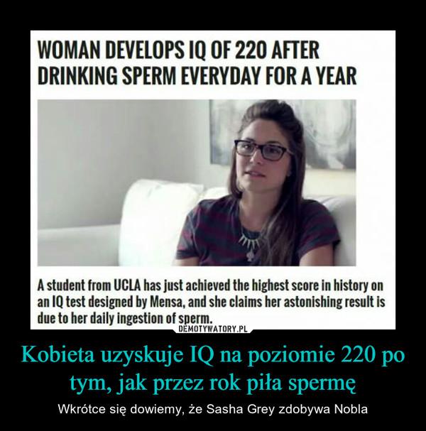 Kobieta uzyskuje IQ na poziomie 220 po tym, jak przez rok piła spermę – Wkrótce się dowiemy, że Sasha Grey zdobywa Nobla WOMAN DEVELOPS IQ OF 220 AFTER DRINKING SPERM EVERYDAY FOR A YEAR A student from UCLA has just achieved the highest score in history on an IQ test designed by Mensa, and she claims her astonishing result is due to her daily ingestion of sperm.