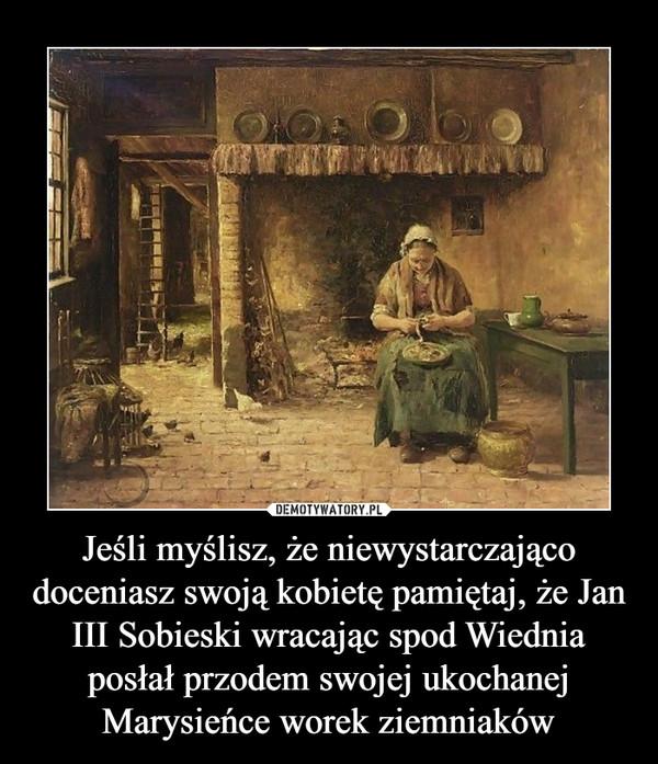 Jeśli myślisz, że niewystarczająco doceniasz swoją kobietę pamiętaj, że Jan III Sobieski wracając spod Wiednia posłał przodem swojej ukochanej Marysieńce worek ziemniaków –