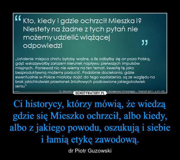 Ci historycy, którzy mówią, że wiedzą gdzie się Mieszko ochrzcił, albo kiedy, albo z jakiego powodu, oszukują i siebie i łamią etykę zawodową. – dr Piotr Guzowski