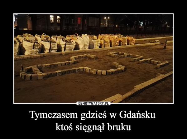 Tymczasem gdzieś w Gdańsku ktoś sięgnął bruku –