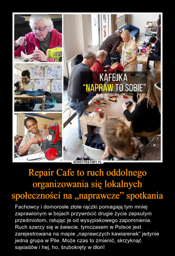 """Repair Cafe to ruch oddolnego organizowania się lokalnych społeczności na """"naprawcze"""" spotkania – Fachowcy i domorosłe złote rączki pomagają tym mniej zaprawionym w bojach przywrócić drugie życie zepsutym przedmiotom, ratując je od wysypiskowego zapomnienia.Ruch szerzy się w świecie, tymczasem w Polsce jest zarejestrowana na mapie """"naprawczych kawiarenek"""" jedynie jedna grupa w Pile. Może czas to zmienić, skrzyknąć sąsiadów i hej, ho, śrubokręty w dłoń!"""