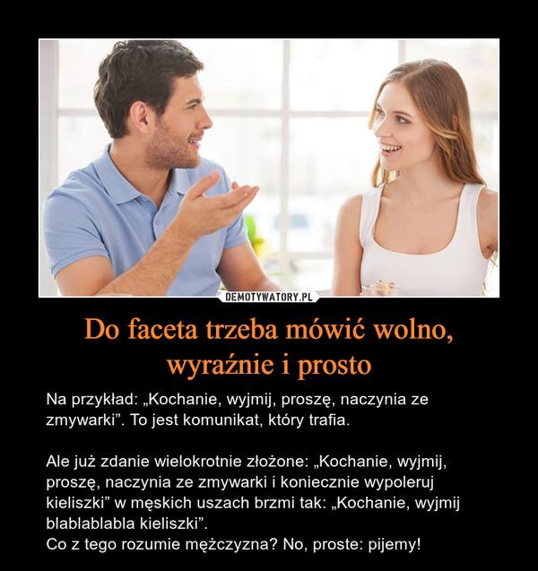"""Do faceta trzeba mówić wolno,wyraźnie i prosto – Na przykład: """"Kochanie, wyjmij, proszę, naczynia ze zmywarki"""". To jest komunikat, który trafia.Ale już zdanie wielokrotnie złożone: """"Kochanie, wyjmij, proszę, naczynia ze zmywarki i koniecznie wypoleruj kieliszki"""" w męskich uszach brzmi tak: """"Kochanie, wyjmij blablablabla kieliszki"""".Co z tego rozumie mężczyzna? No, proste: pijemy!"""