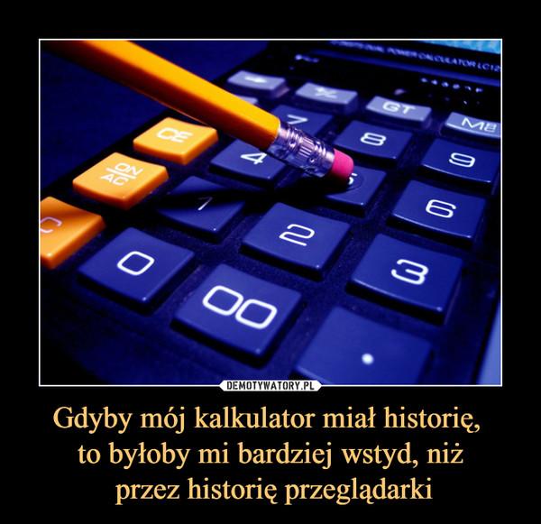 Gdyby mój kalkulator miał historię, to byłoby mi bardziej wstyd, niż przez historię przeglądarki –