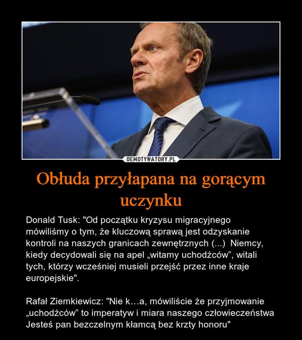 """Obłuda przyłapana na gorącym uczynku – Donald Tusk: """"Od początku kryzysu migracyjnego mówiliśmy o tym, że kluczową sprawą jest odzyskanie kontroli na naszych granicach zewnętrznych (...)  Niemcy, kiedy decydowali się na apel """"witamy uchodźców"""", witali tych, którzy wcześniej musieli przejść przez inne kraje europejskie"""". Rafał Ziemkiewicz: """"Nie k…a, mówiliście że przyjmowanie """"uchodźców"""" to imperatyw i miara naszego człowieczeństwa Jesteś pan bezczelnym kłamcą bez krzty honoru"""""""