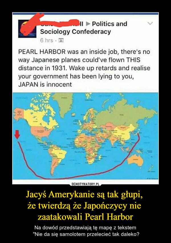 """Jacyś Amerykanie są tak głupi, że twierdzą że Japończycy nie zaatakowali Pearl Harbor – Na dowód przedstawiają tę mapę z tekstem """"Nie da się samolotem przelecieć tak daleko? Politics andSociology ConfederacyPEARL HARBOR was an inside job, there's noway Japanese planes could've flown THISdistance in 1931. Wake up retards and realiseyour government has been lying to you,JAPAN is innocent"""