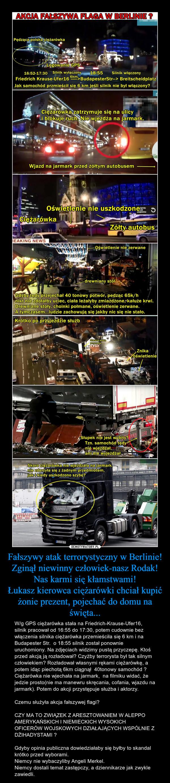 Fałszywy atak terrorystyczny w Berlinie!Zginął niewinny człowiek-nasz Rodak! Nas karmi się kłamstwami!Łukasz kierowca ciężarówki chciał kupić żonie prezent, pojechać do domu na święta... – W/g GPS ciężarówka stała na Friedrich-Krause-Ufer16, silnik pracował od 16:55 do 17:30, potem cudownie bez włączenia silnika ciężarówka przemieściła się 6 km i na Budapester Str.  o 18:55 silnik został ponownie uruchomiony. Na zdjęciach widzimy pustą przyczepę. Ktoś przed akcją ją rozładował? Czyżby terrorysta był tak silnym człowiekiem? Rozładował własnymi rękami ciężarówkę, a potem idąc piechotą 6km ciągnął  40tonowy samochód ?Ciężarówka nie wjechała na jarmark,  na filmiku widać, że jedzie prosto(nie ma manewru skręcania, cofania, wjazdu na jarmark). Potem do akcji przystępuje służba i aktorzy. Czemu służyła akcja fałszywej flagi?CZY MA TO ZWIĄZEK Z ARESZTOWANIEM W ALEPPO AMERYKAŃSKICH I NIEMIECKICH WYSOKICH OFICERÓW WOJSKOWYCH DZIAŁAJĄCYCH WSPÓLNIE Z DŻIHADYSTAMI ?Gdyby opinia publiczna dowiedziałaby się byłby to skandal krótko przed wyborami.Niemcy nie wybaczyliby Angeli Merkel.Niemcy dostali temat zastępczy, a dziennikarze jak zwykle zawiedli.