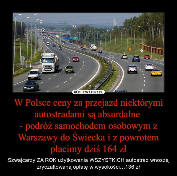 W Polsce ceny za przejazd niektórymi autostradami są absurdalne - podróż samochodem osobowym z Warszawy do Świecka i z powrotem płacimy dziś 164 zł – Szwajcarzy ZA ROK użytkowania WSZYSTKICH autostrad wnoszą zryczałtowaną opłatę w wysokości…136 zł