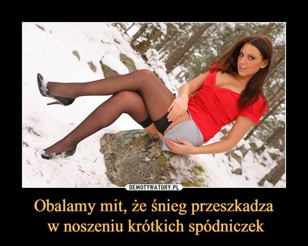 Obalamy mit, że śnieg przeszkadza w noszeniu krótkich spódniczek –