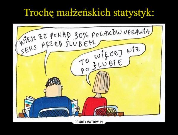 –  Wiesz, że ponad 90% Polaków uprawia seks przed ślubem.To więcej niż po ślubie
