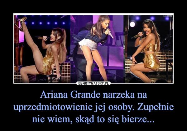 Ariana Grande narzeka na uprzedmiotowienie jej osoby. Zupełnie nie wiem, skąd to się bierze... –