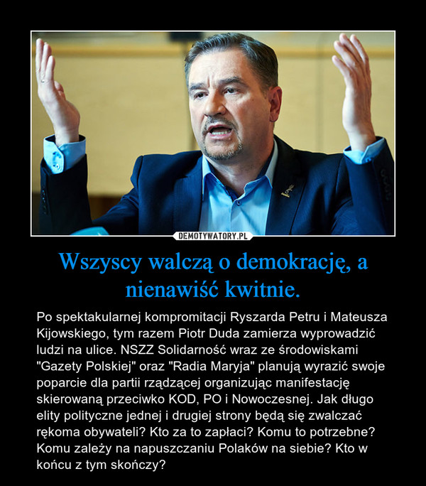 """Wszyscy walczą o demokrację, a nienawiść kwitnie. – Po spektakularnej kompromitacji Ryszarda Petru i Mateusza Kijowskiego, tym razem Piotr Duda zamierza wyprowadzić ludzi na ulice. NSZZ Solidarność wraz ze środowiskami """"Gazety Polskiej"""" oraz """"Radia Maryja"""" planują wyrazić swoje poparcie dla partii rządzącej organizując manifestację skierowaną przeciwko KOD, PO i Nowoczesnej. Jak długo elity polityczne jednej i drugiej strony będą się zwalczać rękoma obywateli? Kto za to zapłaci? Komu to potrzebne? Komu zależy na napuszczaniu Polaków na siebie? Kto w końcu z tym skończy?"""