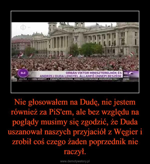 Nie głosowałem na Dudę, nie jestem również za PiS'em, ale bez względu na poglądy musimy się zgodzić, że Duda uszanował naszych przyjaciół z Węgier i zrobił coś czego żaden poprzednik nie raczył. –