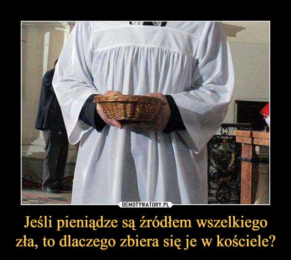 Jeśli pieniądze są źródłem wszelkiego zła, to dlaczego zbiera się je w kościele? –