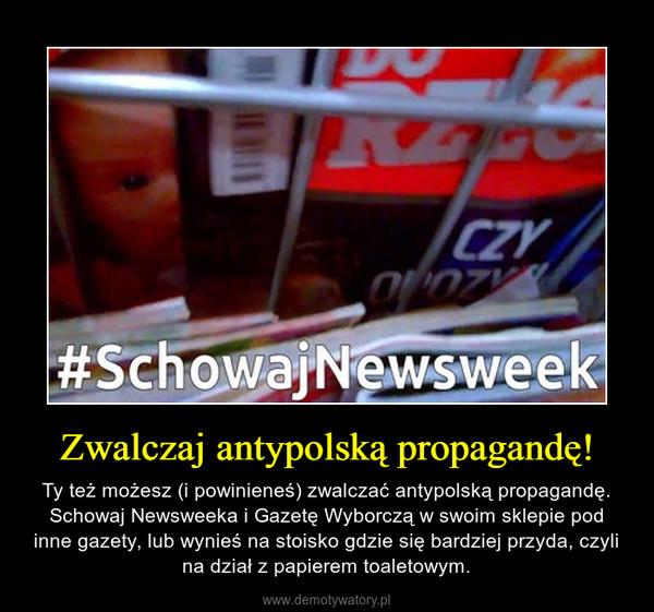 Zwalczaj antypolską propagandę! – Ty też możesz (i powinieneś) zwalczać antypolską propagandę. Schowaj Newsweeka i Gazetę Wyborczą w swoim sklepie pod inne gazety, lub wynieś na stoisko gdzie się bardziej przyda, czyli na dział z papierem toaletowym.