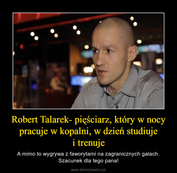 Robert Talarek- pięściarz, który w nocy pracuje w kopalni, w dzień studiujei trenuje – A mimo to wygrywa z faworytami na zagranicznych galach. Szacunek dla tego pana!