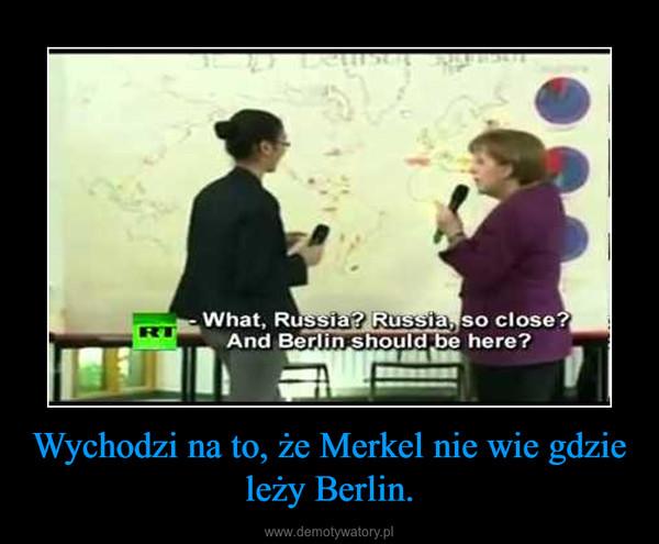 Wychodzi na to, że Merkel nie wie gdzie leży Berlin. –