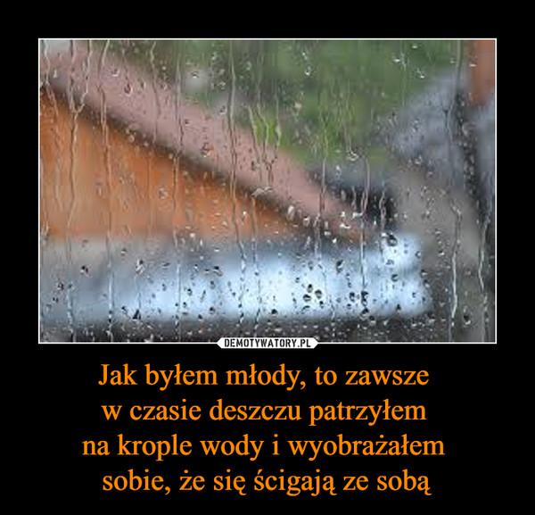 Jak byłem młody, to zawsze w czasie deszczu patrzyłem na krople wody i wyobrażałem sobie, że się ścigają ze sobą –