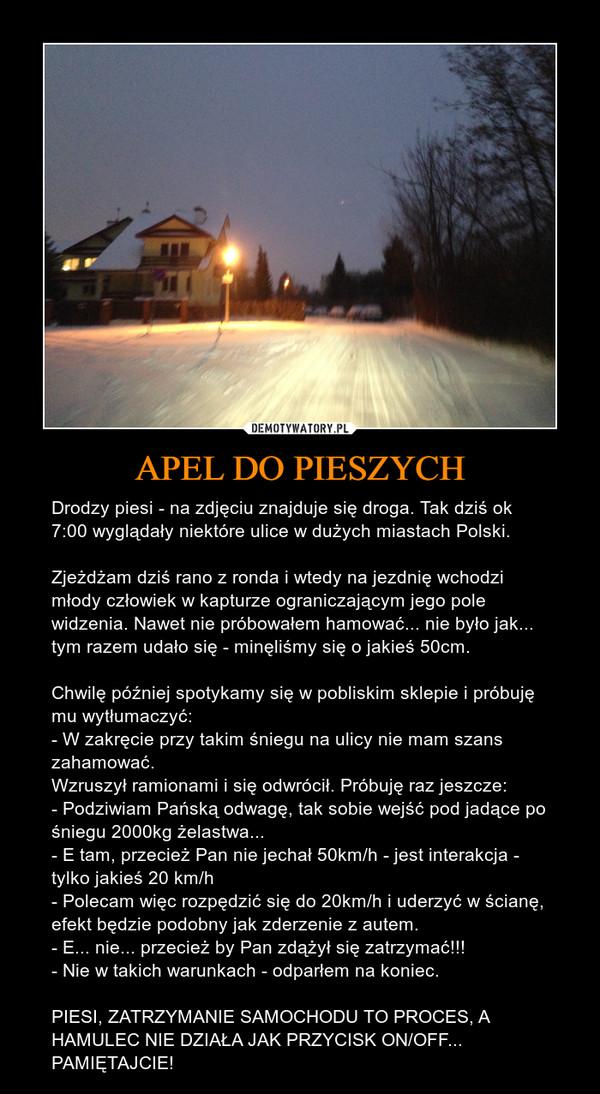 APEL DO PIESZYCH – Drodzy piesi - na zdjęciu znajduje się droga. Tak dziś ok 7:00 wyglądały niektóre ulice w dużych miastach Polski.Zjeżdżam dziś rano z ronda i wtedy na jezdnię wchodzi młody człowiek w kapturze ograniczającym jego pole widzenia. Nawet nie próbowałem hamować... nie było jak... tym razem udało się - minęliśmy się o jakieś 50cm.Chwilę później spotykamy się w pobliskim sklepie i próbuję mu wytłumaczyć:- W zakręcie przy takim śniegu na ulicy nie mam szans zahamować.Wzruszył ramionami i się odwrócił. Próbuję raz jeszcze:- Podziwiam Pańską odwagę, tak sobie wejść pod jadące po śniegu 2000kg żelastwa...- E tam, przecież Pan nie jechał 50km/h - jest interakcja - tylko jakieś 20 km/h- Polecam więc rozpędzić się do 20km/h i uderzyć w ścianę, efekt będzie podobny jak zderzenie z autem.- E... nie... przecież by Pan zdążył się zatrzymać!!!- Nie w takich warunkach - odparłem na koniec.PIESI, ZATRZYMANIE SAMOCHODU TO PROCES, A HAMULEC NIE DZIAŁA JAK PRZYCISK ON/OFF... PAMIĘTAJCIE!