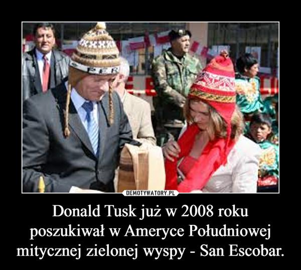 Donald Tusk już w 2008 roku poszukiwał w Ameryce Południowej mitycznej zielonej wyspy - San Escobar. –