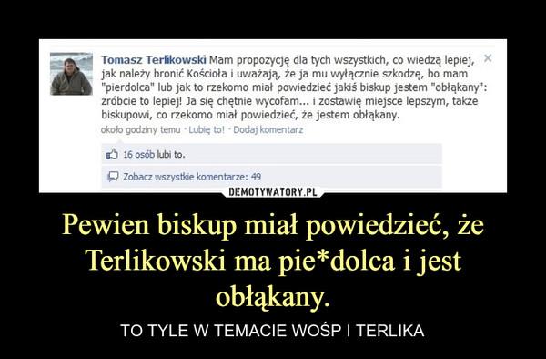 Pewien biskup miał powiedzieć, że Terlikowski ma pie*dolca i jest obłąkany. – TO TYLE W TEMACIE WOŚP I TERLIKA