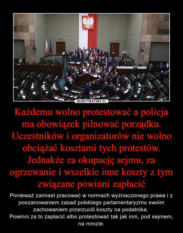 Każdemu wolno protestować a policja ma obowiązek pilnować porządku. Uczestników i organizatorów nie wolno obciążać kosztami tych protestów. Jednakże za okupację sejmu, za ogrzewanie i wszelkie inne koszty z tym związane powinni zapłacić – Ponieważ zamiast pracować w normach wyznaczonego prawa i z poszanowaniem zasad polskiego parlamentaryzmu swoim zachowaniem przerzucili koszty na podatnika. Powinni za to zapłacić albo protestować tak jak inni, pod sejmem, na mrozie.
