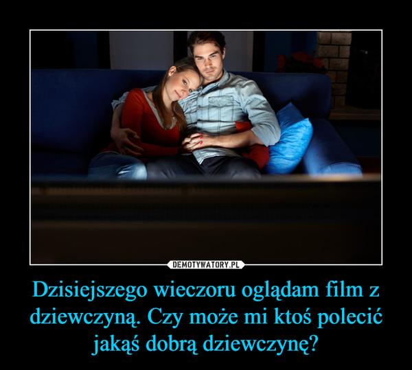 Dzisiejszego wieczoru oglądam film z dziewczyną. Czy może mi ktoś polecić jakąś dobrą dziewczynę? –
