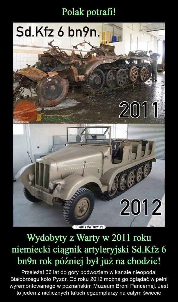 Wydobyty z Warty w 2011 roku niemiecki ciągnik artyleryjski Sd.Kfz 6 bn9n rok później był już na chodzie! – Przeleżał 66 lat do góry podwoziem w kanale nieopodal Białobrzegu koło Pyzdr. Od roku 2012 można go oglądać w pełni wyremontowanego w poznańskim Muzeum Broni Pancernej. Jest to jeden z nielicznych takich egzemplarzy na całym świecie