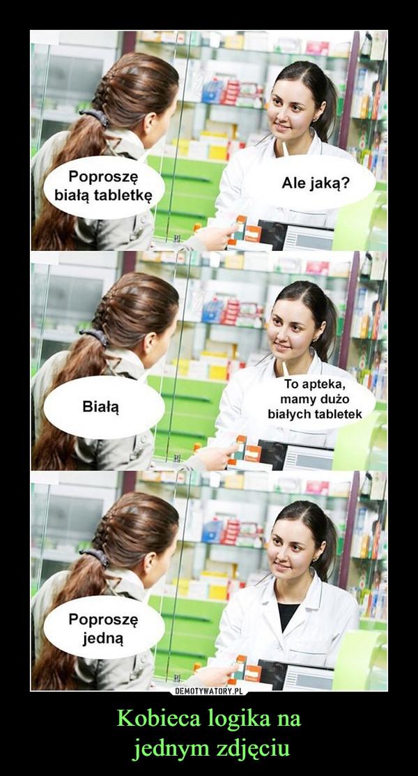 Kobieca logika na jednym zdjęciu –  Poproszę białą tabletkęAle jaką?To apteka, mamy dużo białych tabletek