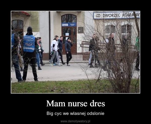 Mam nurse dres – Big cyc we wlasnej odslonie