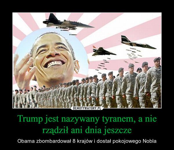 Trump jest nazywany tyranem, a nie rządził ani dnia jeszcze – Obama zbombardował 8 krajów i dostał pokojowego Nobla