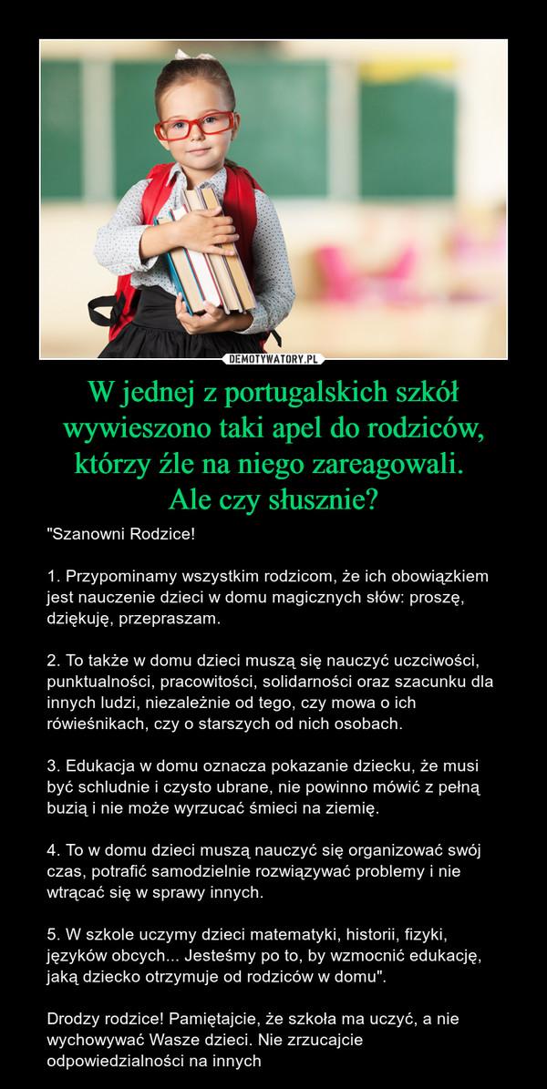 """W jednej z portugalskich szkół wywieszono taki apel do rodziców, którzy źle na niego zareagowali. Ale czy słusznie? – """"Szanowni Rodzice! 1. Przypominamy wszystkim rodzicom, że ich obowiązkiem jest nauczenie dzieci w domu magicznych słów: proszę, dziękuję, przepraszam. 2. To także w domu dzieci muszą się nauczyć uczciwości, punktualności, pracowitości, solidarności oraz szacunku dla innych ludzi, niezależnie od tego, czy mowa o ich rówieśnikach, czy o starszych od nich osobach.3. Edukacja w domu oznacza pokazanie dziecku, że musi być schludnie i czysto ubrane, nie powinno mówić z pełną buzią i nie może wyrzucać śmieci na ziemię. 4. To w domu dzieci muszą nauczyć się organizować swój czas, potrafić samodzielnie rozwiązywać problemy i nie wtrącać się w sprawy innych. 5. W szkole uczymy dzieci matematyki, historii, fizyki, języków obcych... Jesteśmy po to, by wzmocnić edukację, jaką dziecko otrzymuje od rodziców w domu"""".Drodzy rodzice! Pamiętajcie, że szkoła ma uczyć, a nie wychowywać Wasze dzieci. Nie zrzucajcie odpowiedzialności na innych"""