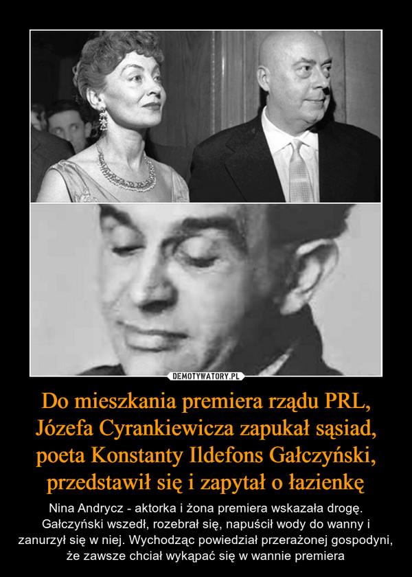 Do mieszkania premiera rządu PRL, Józefa Cyrankiewicza zapukał sąsiad, poeta Konstanty Ildefons Gałczyński, przedstawił się i zapytał o łazienkę – Nina Andrycz - aktorka i żona premiera wskazała drogę. Gałczyński wszedł, rozebrał się, napuścił wody do wanny i zanurzył się w niej. Wychodząc powiedział przerażonej gospodyni, że zawsze chciał wykąpać się w wannie premiera