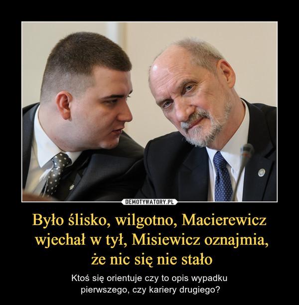 Było ślisko, wilgotno, Macierewicz wjechał w tył, Misiewicz oznajmia, że nic się nie stało – Ktoś się orientuje czy to opis wypadku pierwszego, czy kariery drugiego?