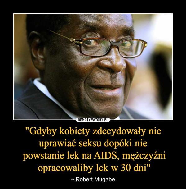 """""""Gdyby kobiety zdecydowały nie uprawiać seksu dopóki nie powstanie lek na AIDS, mężczyźni opracowaliby lek w 30 dni"""" – ~ Robert Mugabe"""