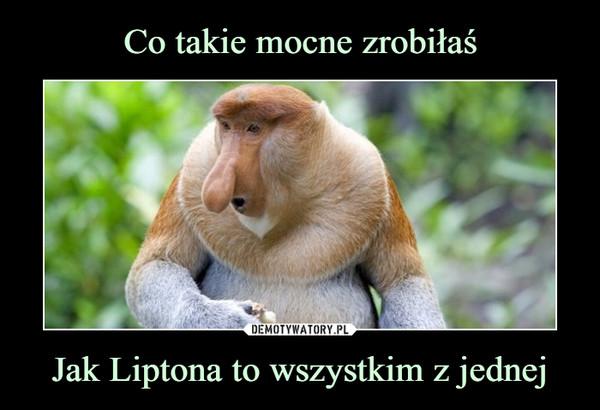 Jak Liptona to wszystkim z jednej –