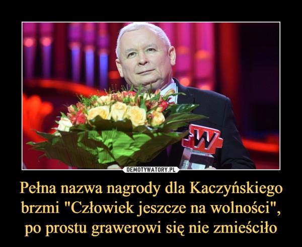 """Pełna nazwa nagrody dla Kaczyńskiego brzmi """"Człowiek jeszcze na wolności"""", po prostu grawerowi się nie zmieściło –"""