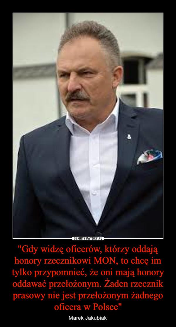 """""""Gdy widzę oficerów, którzy oddają honory rzecznikowi MON, to chcę im tylko przypomnieć, że oni mają honory oddawać przełożonym. Żaden rzecznik prasowy nie jest przełożonym żadnego oficera w Polsce"""" – Marek Jakubiak"""