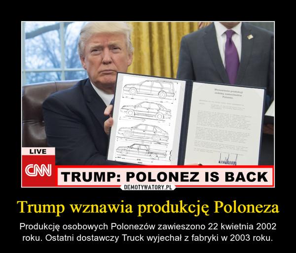 Trump wznawia produkcję Poloneza – Produkcję osobowych Polonezów zawieszono 22 kwietnia 2002 roku. Ostatni dostawczy Truck wyjechał z fabryki w 2003 roku.