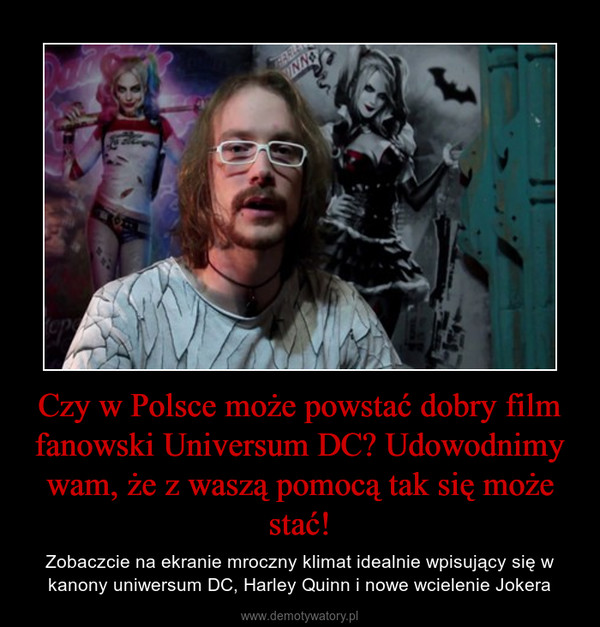 Czy w Polsce może powstać dobry film fanowski Universum DC? Udowodnimy wam, że z waszą pomocą tak się może stać! – Zobaczcie na ekranie mroczny klimat idealnie wpisujący się w kanony uniwersum DC, Harley Quinn i nowe wcielenie Jokera