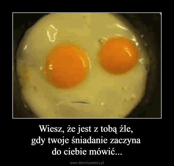 Wiesz, że jest z tobą źle, gdy twoje śniadanie zaczyna do ciebie mówić... –