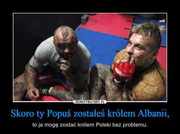 Skoro ty Popuś zostałeś królem Albanii, – to ja mogę zostać królem Polski bez problemu.